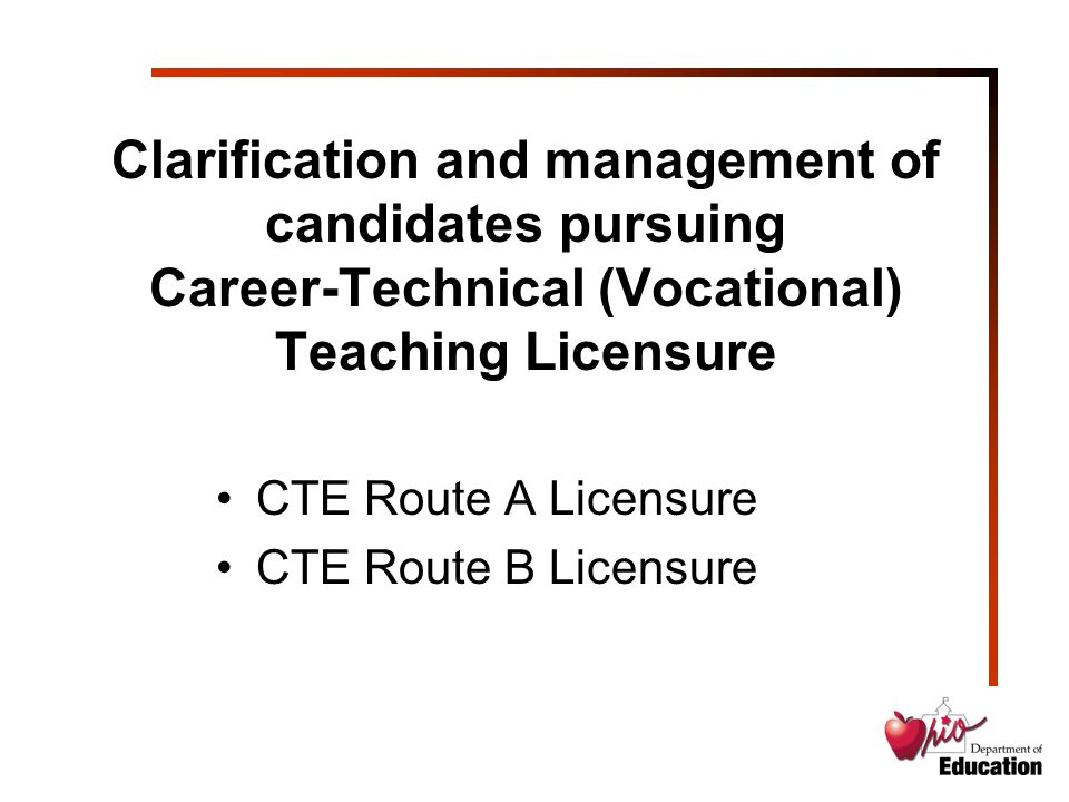 Clarification and management of candidates pursuing Career-Technical (Vocational) Teaching Licensure CTE Route A Licensure CTE Route B Licensure