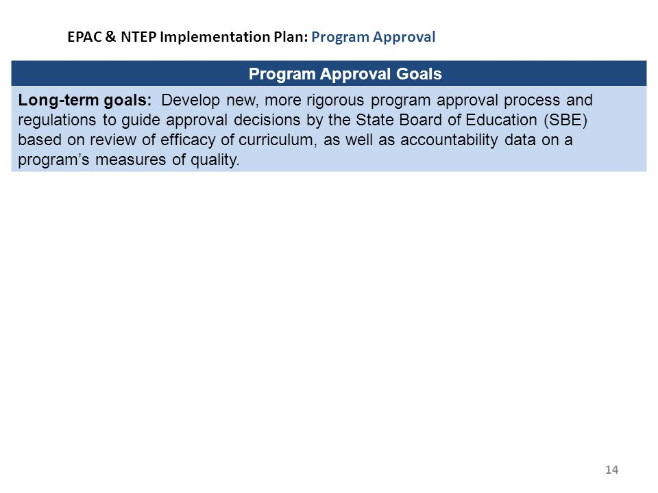 14 EPAC & NTEP Implementation Plan: Program Approval Program Approval Goals Long-term goals: Develop new, more rigorous program approval process and regulations to guide approval decisions by the State Board of Education (SBE) based on review of efficacy of curriculum, as well as accountability data on a program's measures of quality.