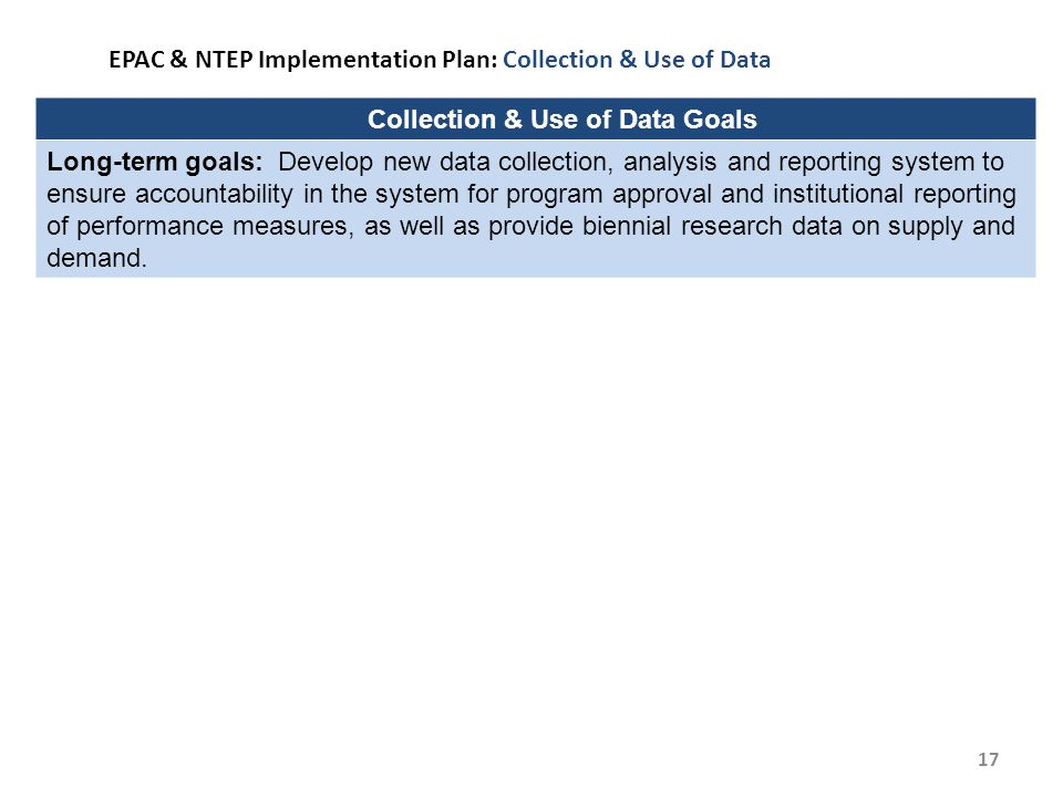 17 EPAC & NTEP Implementation Plan: Collection & Use of Data Collection & Use of Data Goals Long-term goals: Develop new data collection, analysis and reporting system to ensure accountability in the system for program approval and institutional reporting of performance measures, as well as provide biennial research data on supply and demand.