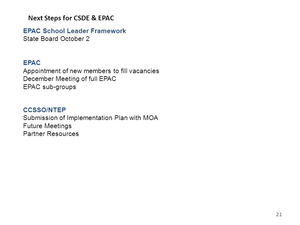 21 Next Steps for CSDE & EPAC EPAC School Leader Framework State Board October 2 EPAC Appointment of new members to fill vacancies December Meeting of full EPAC EPAC sub-groups CCSSO/NTEP Submission of Implementation Plan with MOA Future Meetings Partner Resources
