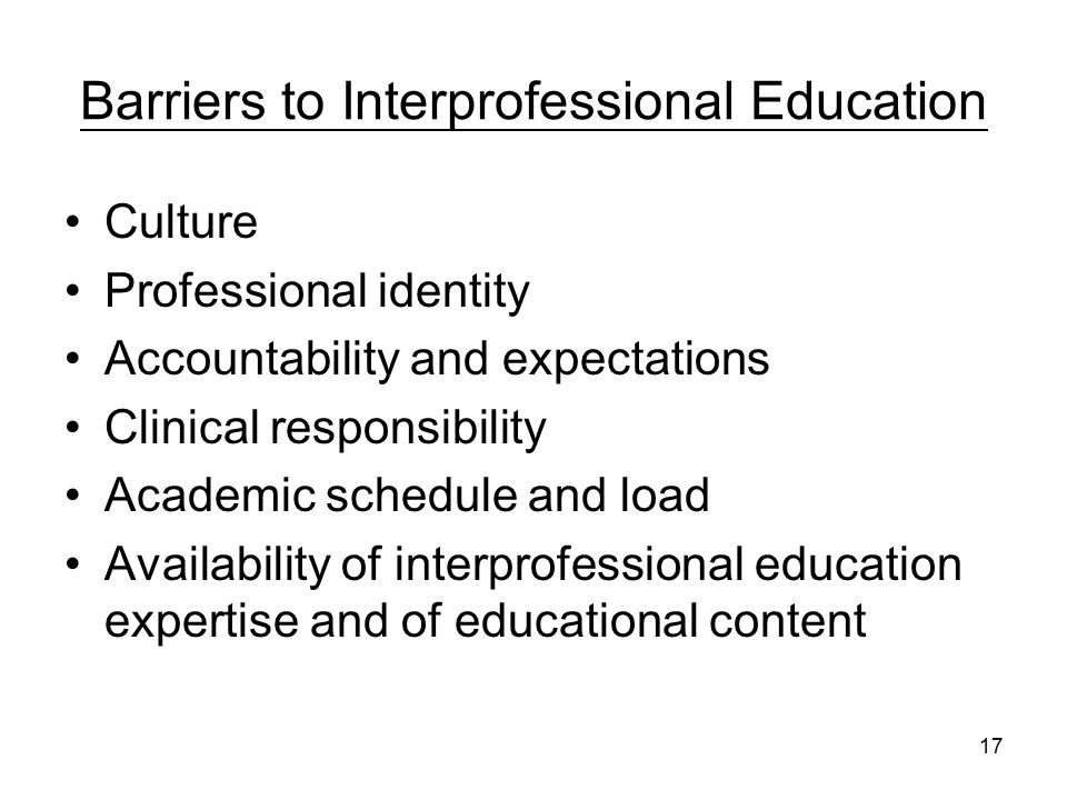 17 Barriers to Interprofessional Education Culture Professional identity Accountability and expectations Clinical responsibility Academic schedule and load Availability of interprofessional education expertise and of educational content