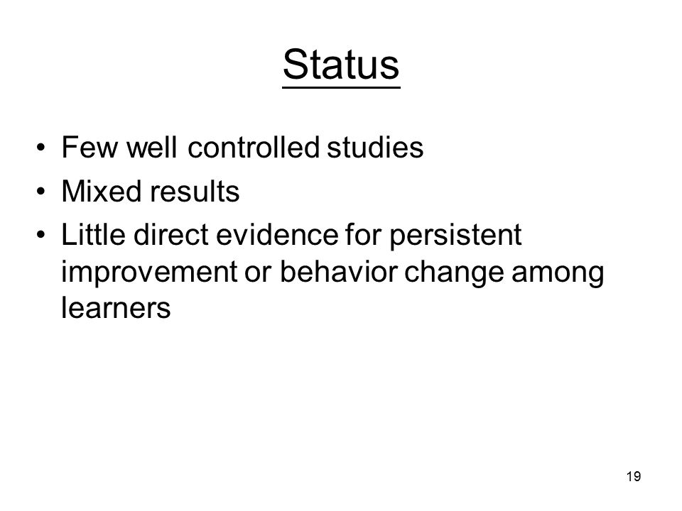 19 Status Few well controlled studies Mixed results Little direct evidence for persistent improvement or behavior change among learners