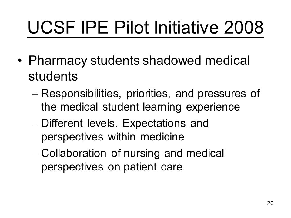 20 UCSF IPE Pilot Initiative 2008 Pharmacy students shadowed medical students –Responsibilities, priorities, and pressures of the medical student learning experience –Different levels.