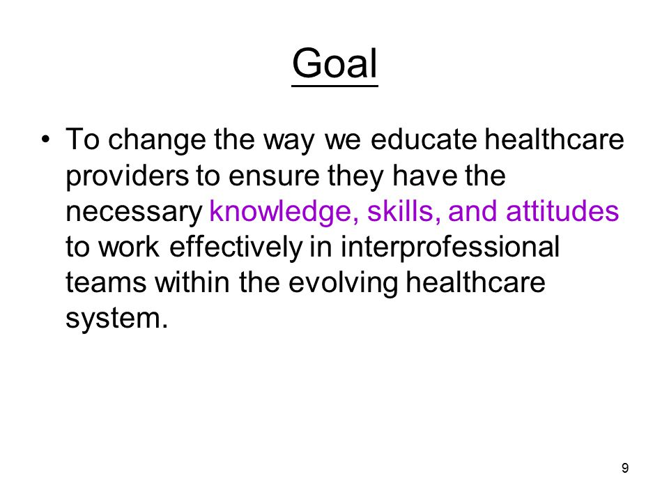 9 Goal To change the way we educate healthcare providers to ensure they have the necessary knowledge, skills, and attitudes to work effectively in interprofessional teams within the evolving healthcare system.