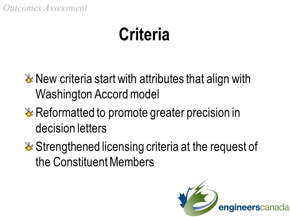 Criteria New criteria start with attributes that align with Washington Accord model Reformatted to promote greater precision in decision letters Strengthened licensing criteria at the request of the Constituent Members Outcomes Assessment