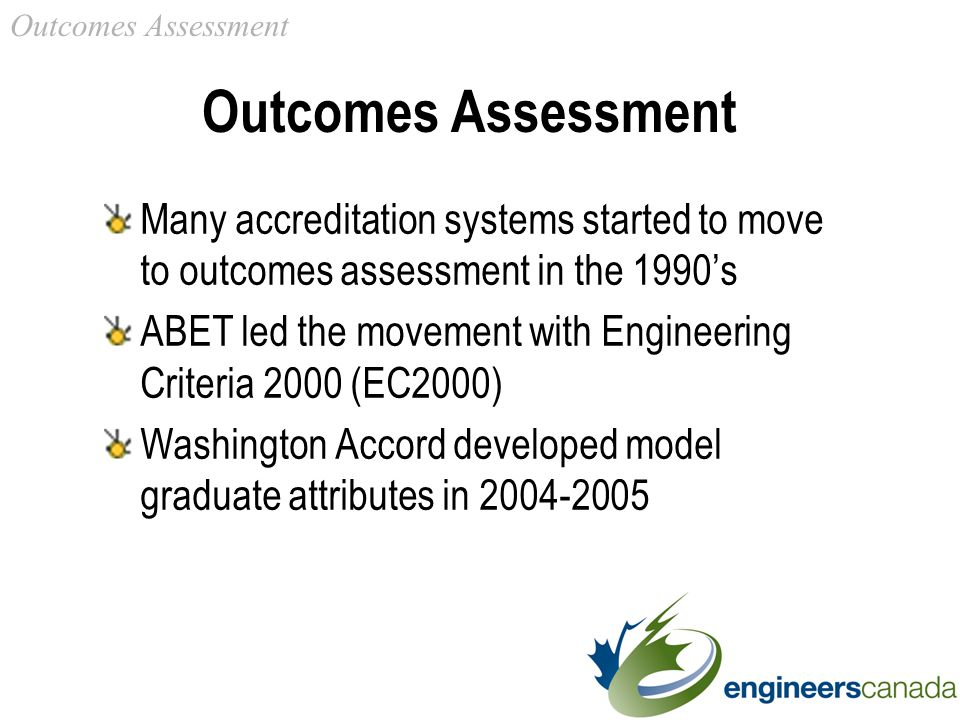 Outcomes Assessment Many accreditation systems started to move to outcomes assessment in the 1990's ABET led the movement with Engineering Criteria 2000 (EC2000) Washington Accord developed model graduate attributes in Outcomes Assessment