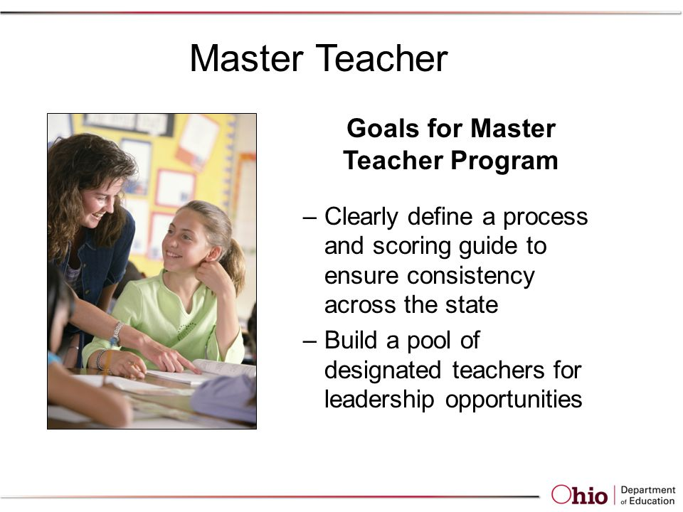 Goals for Master Teacher Program –Clearly define a process and scoring guide to ensure consistency across the state –Build a pool of designated teachers for leadership opportunities Master Teacher