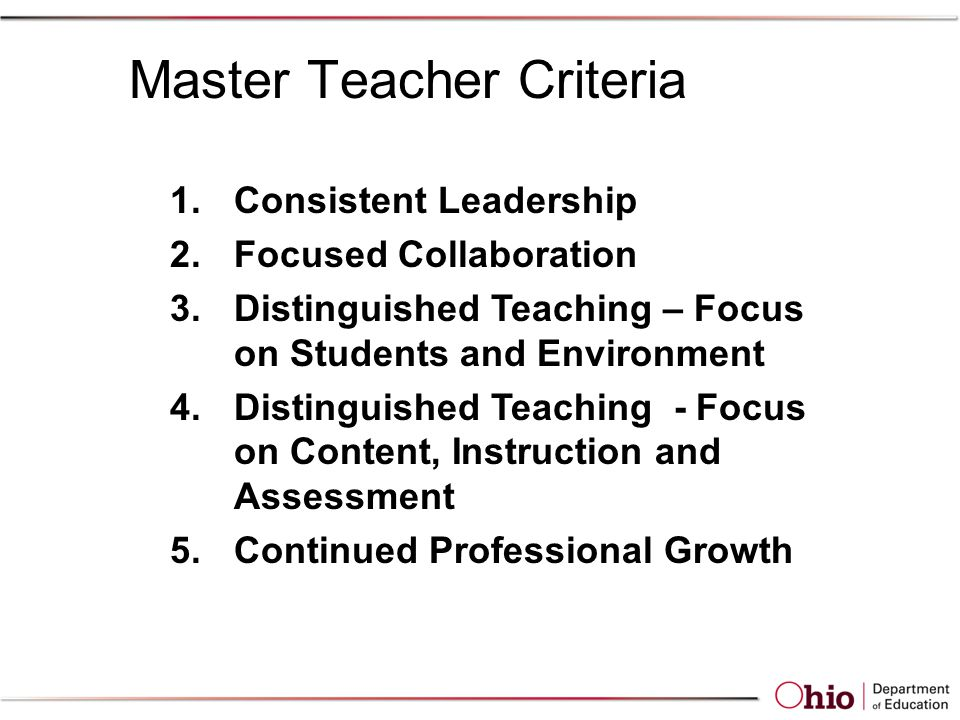 1.Consistent Leadership 2.Focused Collaboration 3.Distinguished Teaching – Focus on Students and Environment 4.Distinguished Teaching - Focus on Content, Instruction and Assessment 5.Continued Professional Growth Master Teacher Criteria