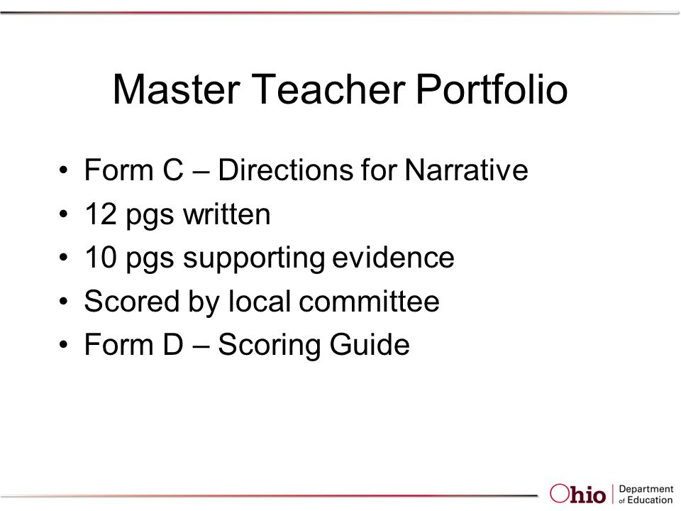 Master Teacher Portfolio Form C – Directions for Narrative 12 pgs written 10 pgs supporting evidence Scored by local committee Form D – Scoring Guide