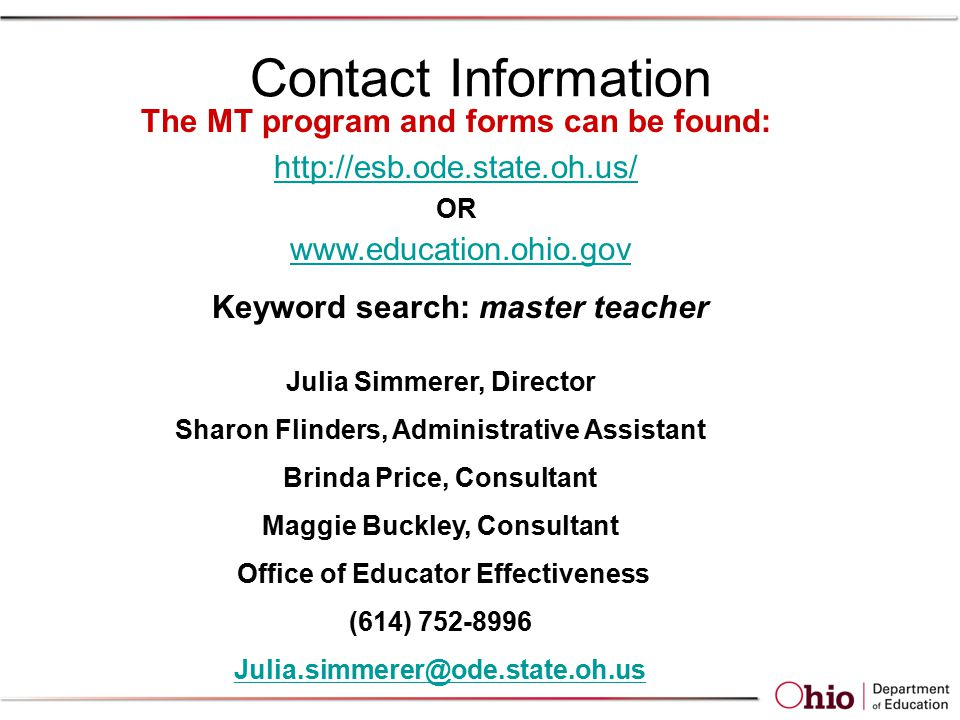 Contact Information The MT program and forms can be found:   OR   Keyword search: master teacher Julia Simmerer, Director Sharon Flinders, Administrative Assistant Brinda Price, Consultant Maggie Buckley, Consultant Office of Educator Effectiveness (614)