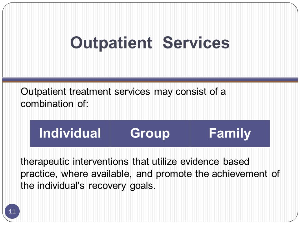 Outpatient Services Outpatient treatment services may consist of a combination of: therapeutic interventions that utilize evidence based practice, where available, and promote the achievement of the individual s recovery goals.