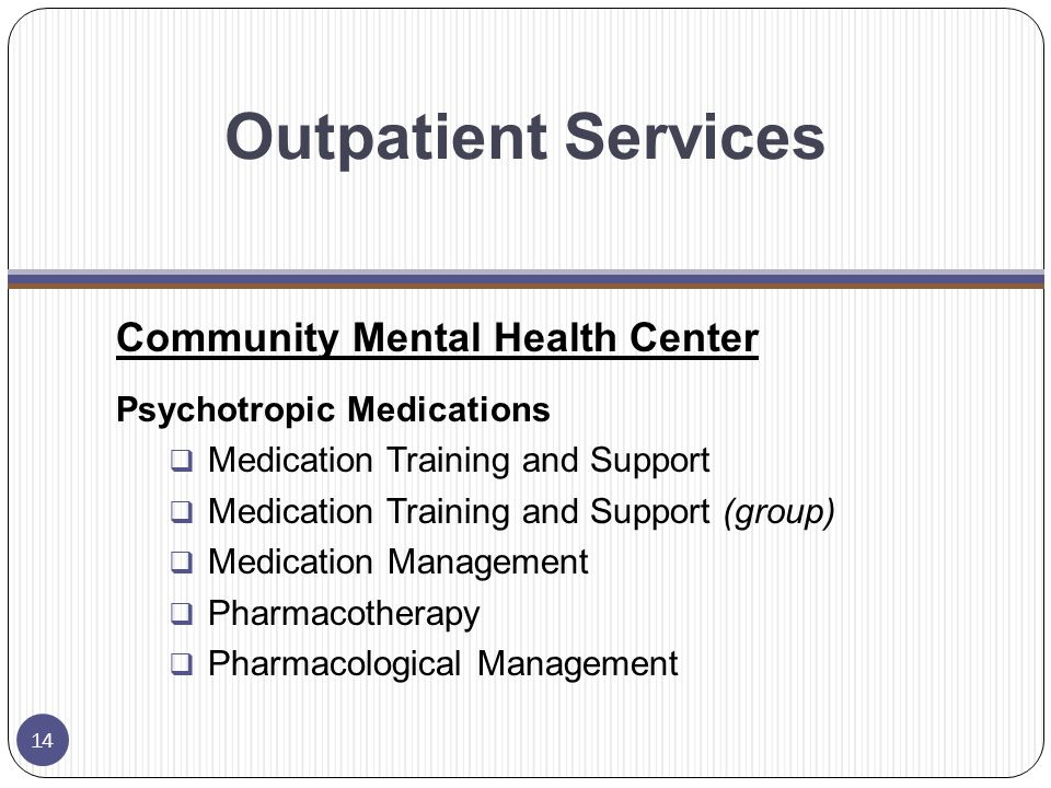 Outpatient Services Community Mental Health Center Psychotropic Medications  Medication Training and Support  Medication Training and Support (group)  Medication Management  Pharmacotherapy  Pharmacological Management 14