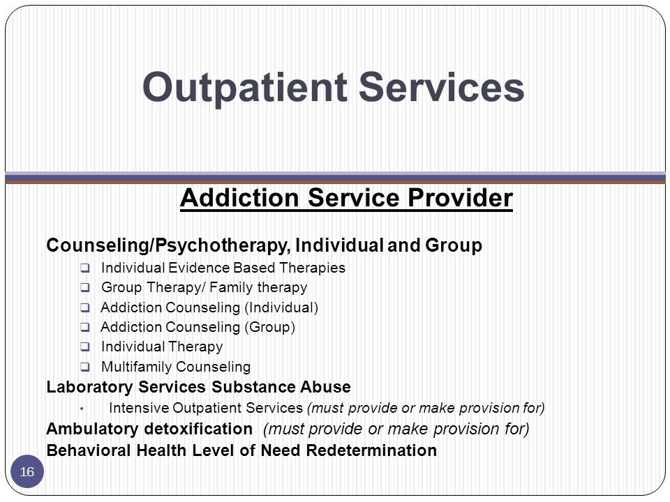 Outpatient Services Addiction Service Provider Counseling/Psychotherapy, Individual and Group  Individual Evidence Based Therapies  Group Therapy/ Family therapy  Addiction Counseling (Individual)  Addiction Counseling (Group)  Individual Therapy  Multifamily Counseling Laboratory Services Substance Abuse Intensive Outpatient Services (must provide or make provision for) Ambulatory detoxification (must provide or make provision for) Behavioral Health Level of Need Redetermination 16