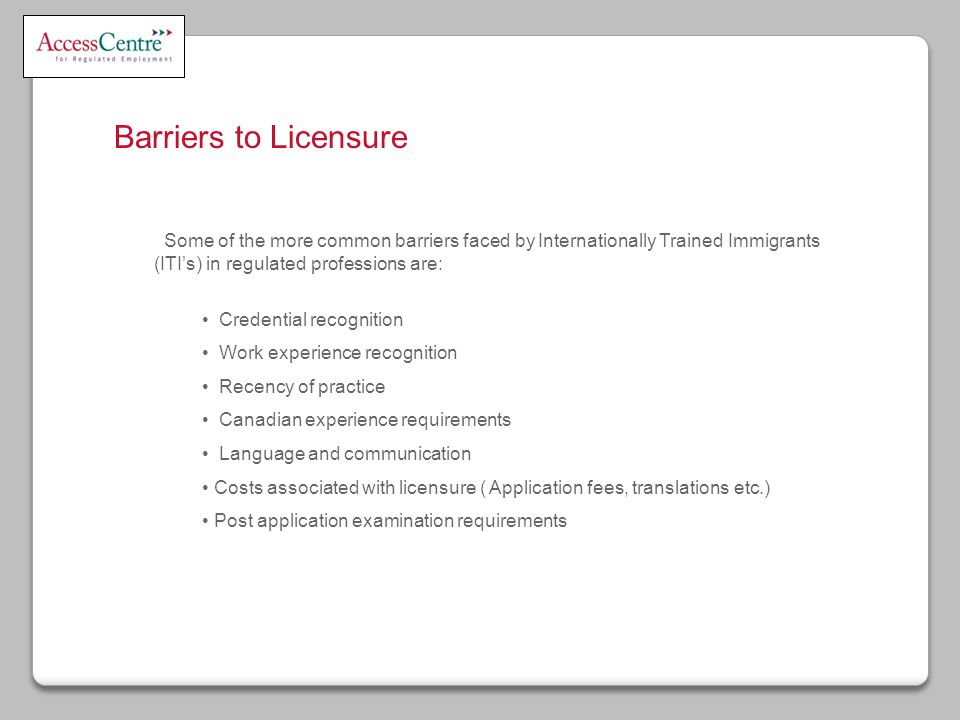 Barriers to Licensure Some of the more common barriers faced by Internationally Trained Immigrants (ITI's) in regulated professions are: Credential recognition Work experience recognition Recency of practice Canadian experience requirements Language and communication Costs associated with licensure ( Application fees, translations etc.) Post application examination requirements