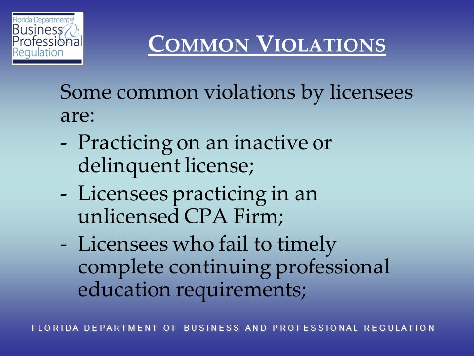 F L O R I D A D E P A R T M E N T O F B U S I N E S S A N D P R O F E S S I O N A L R E G U L A T I O N C OMMON V IOLATIONS Some common violations by licensees are: -Practicing on an inactive or delinquent license; -Licensees practicing in an unlicensed CPA Firm; -Licensees who fail to timely complete continuing professional education requirements;