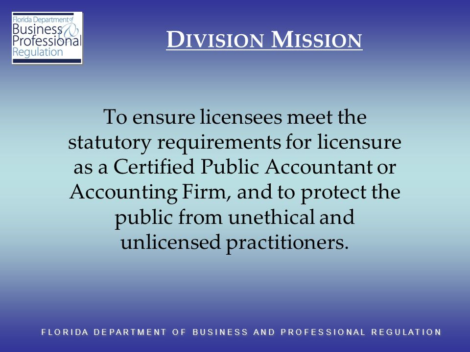 F L O R I D A D E P A R T M E N T O F B U S I N E S S A N D P R O F E S S I O N A L R E G U L A T I O N D IVISION M ISSION To ensure licensees meet the statutory requirements for licensure as a Certified Public Accountant or Accounting Firm, and to protect the public from unethical and unlicensed practitioners.
