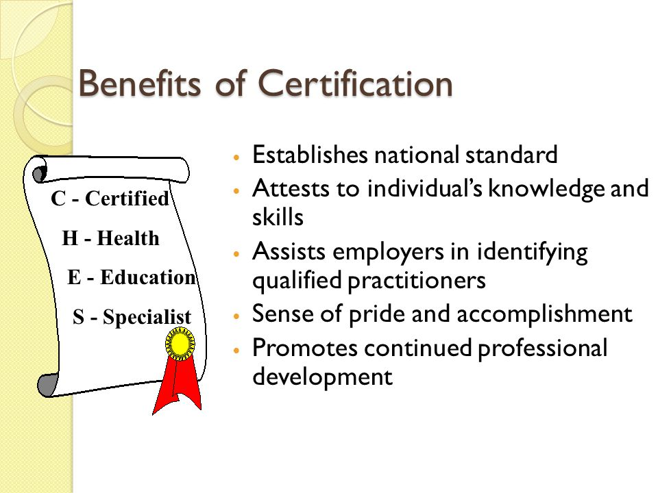 Benefits of Certification Establishes national standard Attests to individual's knowledge and skills Assists employers in identifying qualified practitioners Sense of pride and accomplishment Promotes continued professional development C - Certified H - Health E - Education S - Specialist