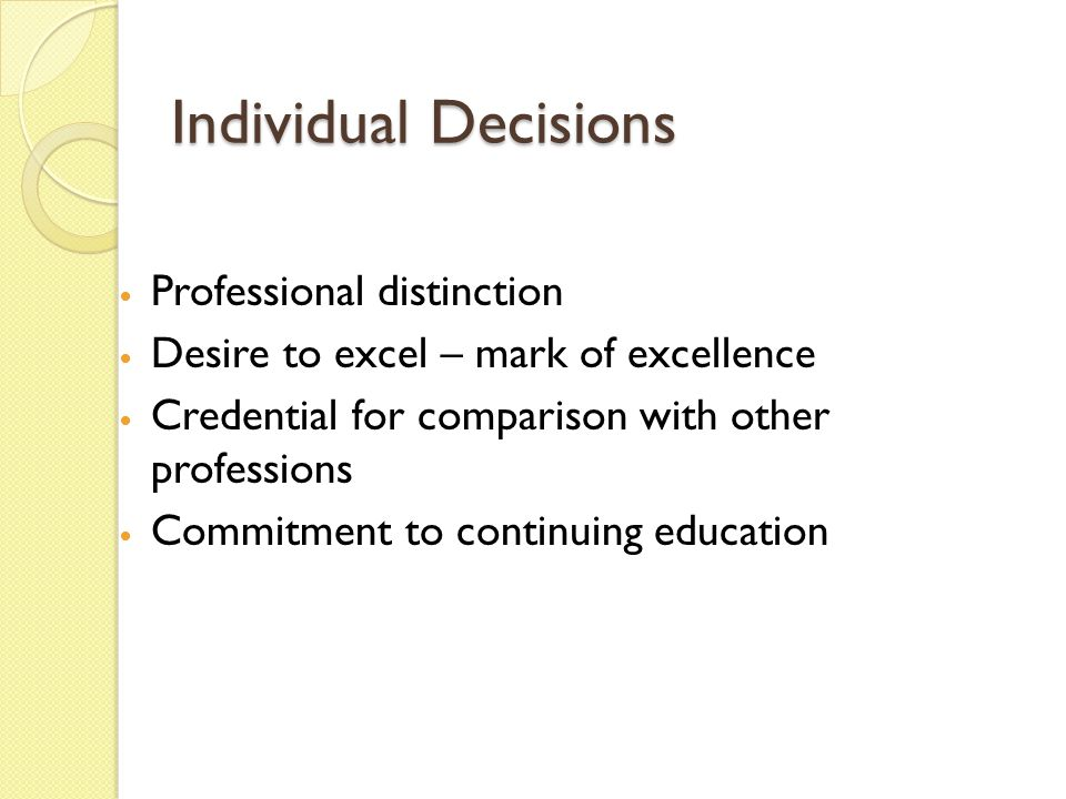 Individual Decisions Professional distinction Desire to excel – mark of excellence Credential for comparison with other professions Commitment to continuing education