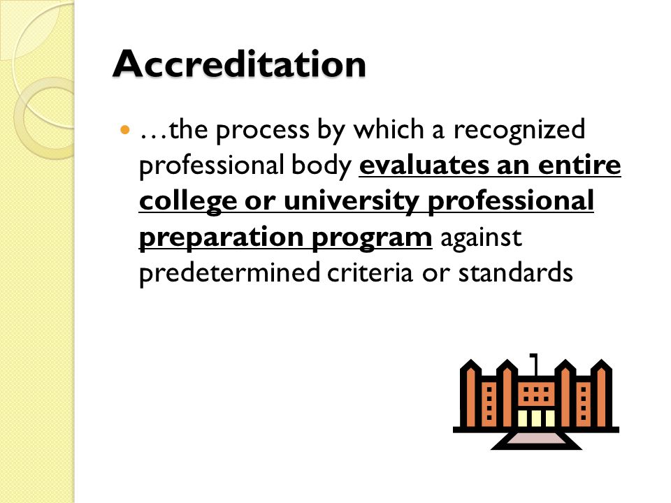 Accreditation …the process by which a recognized professional body evaluates an entire college or university professional preparation program against predetermined criteria or standards