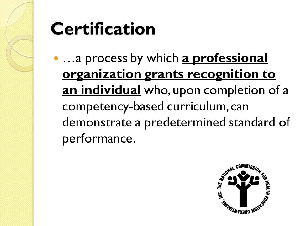 Certification …a process by which a professional organization grants recognition to an individual who, upon completion of a competency-based curriculum, can demonstrate a predetermined standard of performance.