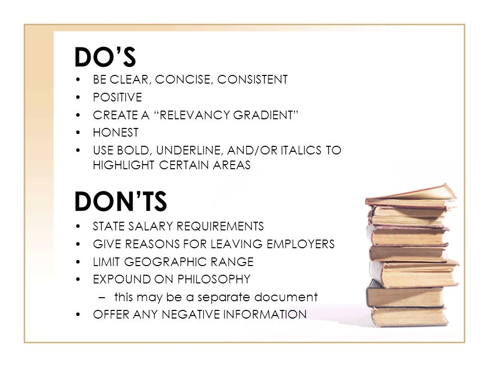 DO'S BE CLEAR, CONCISE, CONSISTENT POSITIVE CREATE A RELEVANCY GRADIENT HONEST USE BOLD, UNDERLINE, AND/OR ITALICS TO HIGHLIGHT CERTAIN AREAS DON'TS STATE SALARY REQUIREMENTS GIVE REASONS FOR LEAVING EMPLOYERS LIMIT GEOGRAPHIC RANGE EXPOUND ON PHILOSOPHY –this may be a separate document OFFER ANY NEGATIVE INFORMATION