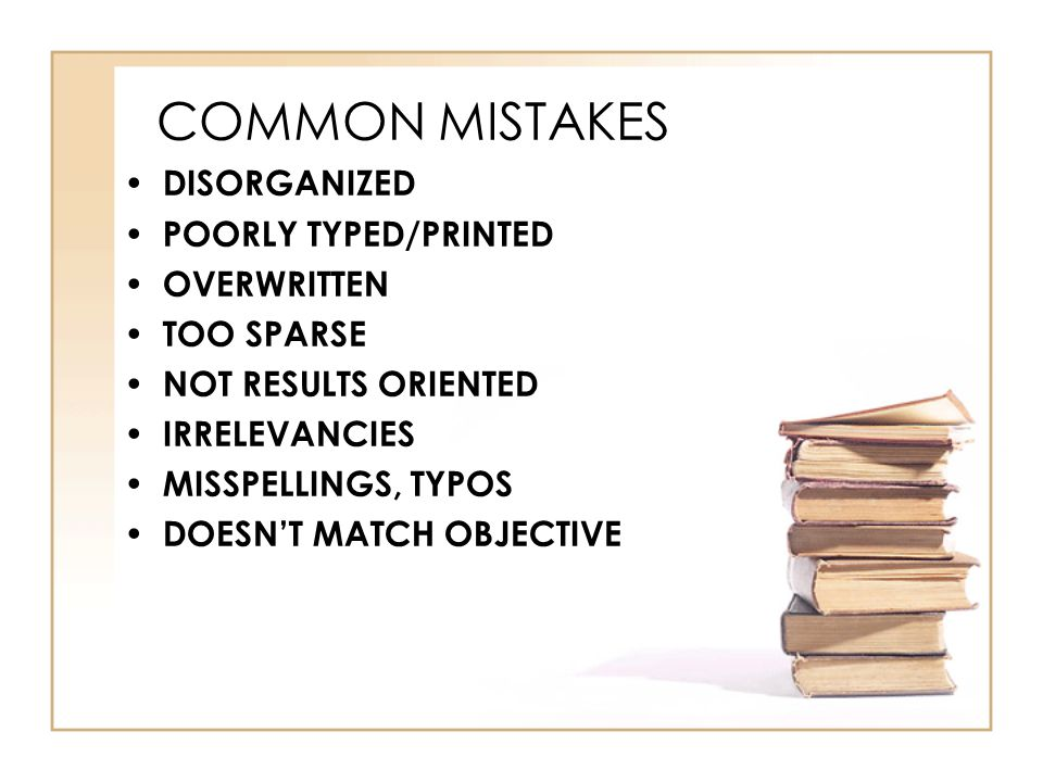 COMMON MISTAKES DISORGANIZED POORLY TYPED/PRINTED OVERWRITTEN TOO SPARSE NOT RESULTS ORIENTED IRRELEVANCIES MISSPELLINGS, TYPOS DOESN'T MATCH OBJECTIVE