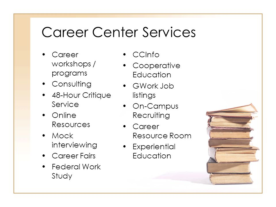Career Center Services Career workshops / programs Consulting 48-Hour Critique Service Online Resources Mock interviewing Career Fairs Federal Work Study CCInfo Cooperative Education GWork Job listings On-Campus Recruiting Career Resource Room Experiential Education