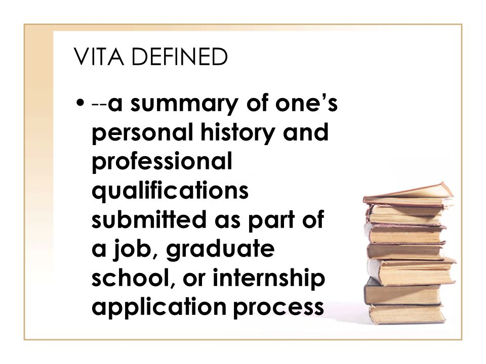 VITA DEFINED -- a summary of one's personal history and professional qualifications submitted as part of a job, graduate school, or internship application process