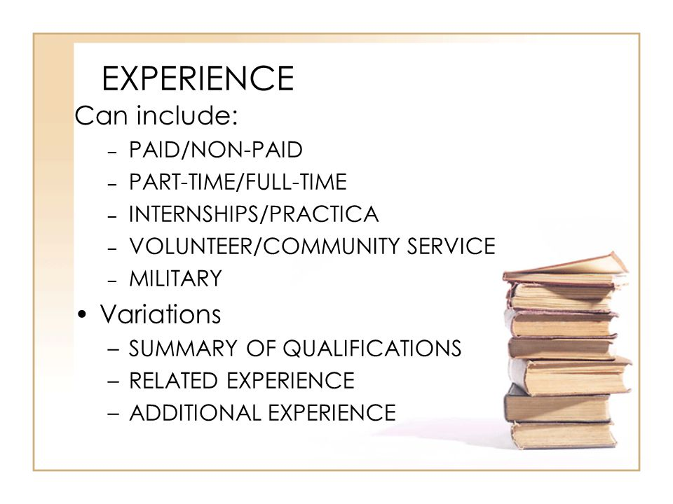 EXPERIENCE Can include: – PAID/NON-PAID – PART-TIME/FULL-TIME – INTERNSHIPS/PRACTICA – VOLUNTEER/COMMUNITY SERVICE – MILITARY Variations –SUMMARY OF QUALIFICATIONS –RELATED EXPERIENCE –ADDITIONAL EXPERIENCE