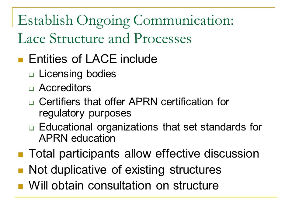 Establish Ongoing Communication: Lace Structure and Processes Entities of LACE include  Licensing bodies  Accreditors  Certifiers that offer APRN certification for regulatory purposes  Educational organizations that set standards for APRN education Total participants allow effective discussion Not duplicative of existing structures Will obtain consultation on structure