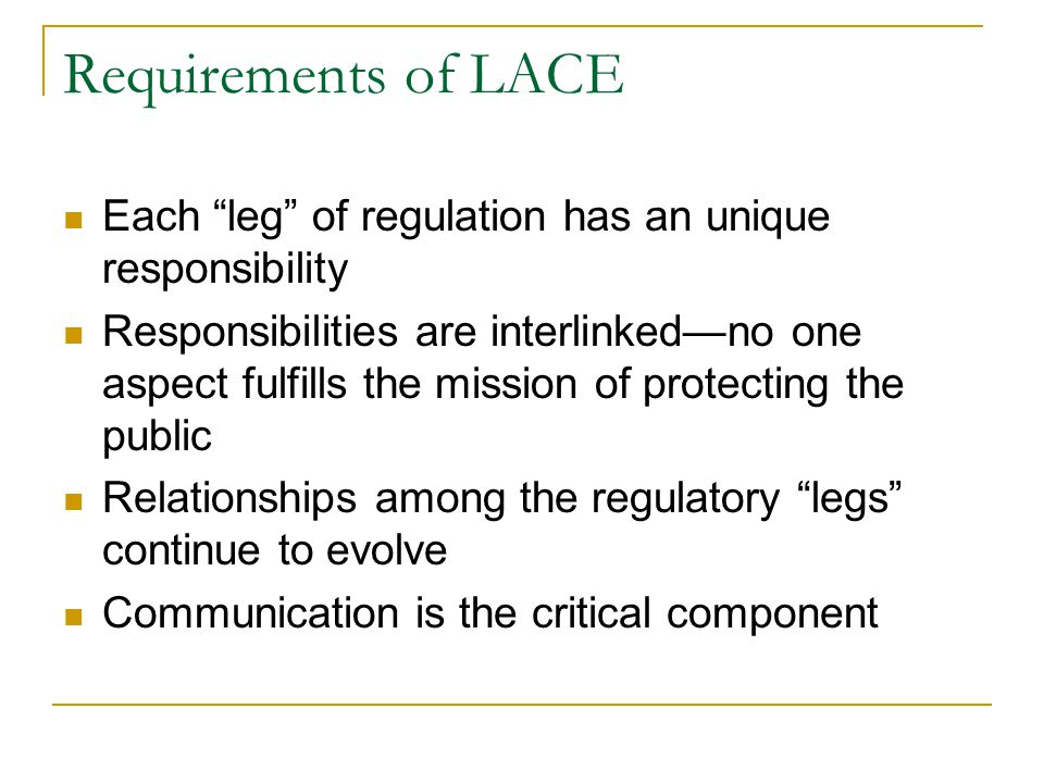 Requirements of LACE Each leg of regulation has an unique responsibility Responsibilities are interlinked—no one aspect fulfills the mission of protecting the public Relationships among the regulatory legs continue to evolve Communication is the critical component