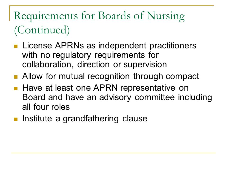 Requirements for Boards of Nursing (Continued) License APRNs as independent practitioners with no regulatory requirements for collaboration, direction or supervision Allow for mutual recognition through compact Have at least one APRN representative on Board and have an advisory committee including all four roles Institute a grandfathering clause