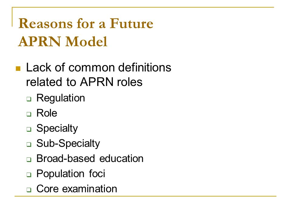 Reasons for a Future APRN Model Lack of common definitions related to APRN roles  Regulation  Role  Specialty  Sub-Specialty  Broad-based education  Population foci  Core examination