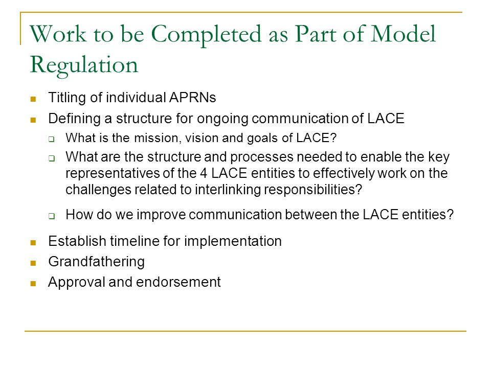 Work to be Completed as Part of Model Regulation Titling of individual APRNs Defining a structure for ongoing communication of LACE  What is the mission, vision and goals of LACE.