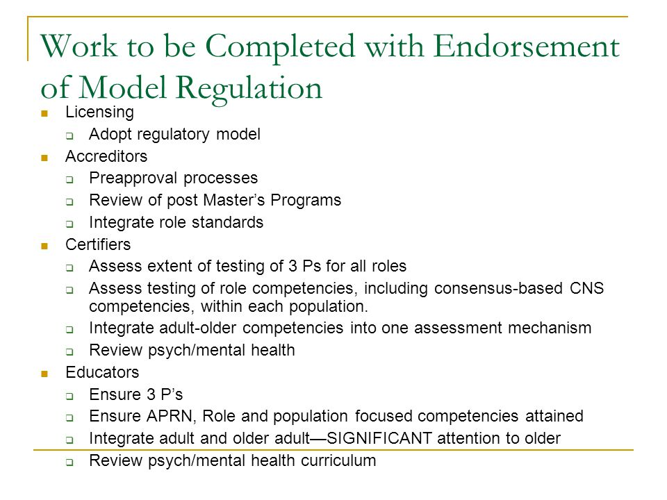 Work to be Completed with Endorsement of Model Regulation Licensing  Adopt regulatory model Accreditors  Preapproval processes  Review of post Master's Programs  Integrate role standards Certifiers  Assess extent of testing of 3 Ps for all roles  Assess testing of role competencies, including consensus-based CNS competencies, within each population.