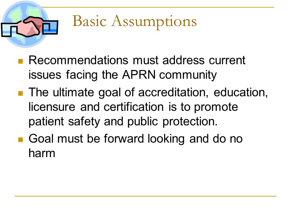 Basic Assumptions Recommendations must address current issues facing the APRN community The ultimate goal of accreditation, education, licensure and certification is to promote patient safety and public protection.
