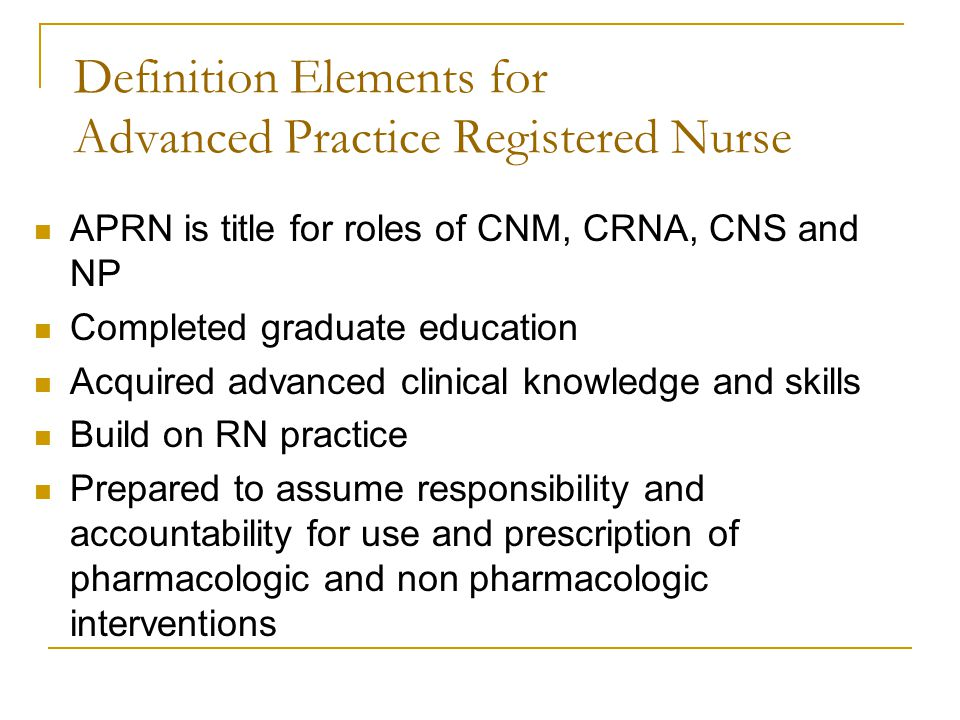 Definition Elements for Advanced Practice Registered Nurse APRN is title for roles of CNM, CRNA, CNS and NP Completed graduate education Acquired advanced clinical knowledge and skills Build on RN practice Prepared to assume responsibility and accountability for use and prescription of pharmacologic and non pharmacologic interventions