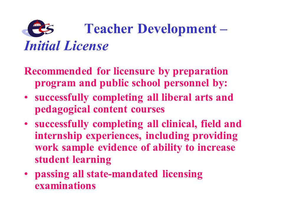 Teacher Development – Initial License Recommended for licensure by preparation program and public school personnel by: successfully completing all liberal arts and pedagogical content courses successfully completing all clinical, field and internship experiences, including providing work sample evidence of ability to increase student learning passing all state-mandated licensing examinations