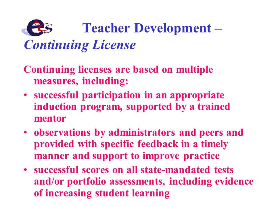Teacher Development – Continuing License Continuing licenses are based on multiple measures, including: successful participation in an appropriate induction program, supported by a trained mentor observations by administrators and peers and provided with specific feedback in a timely manner and support to improve practice successful scores on all state-mandated tests and/or portfolio assessments, including evidence of increasing student learning