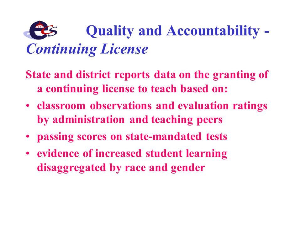 Quality and Accountability - Continuing License State and district reports data on the granting of a continuing license to teach based on: classroom observations and evaluation ratings by administration and teaching peers passing scores on state-mandated tests evidence of increased student learning disaggregated by race and gender