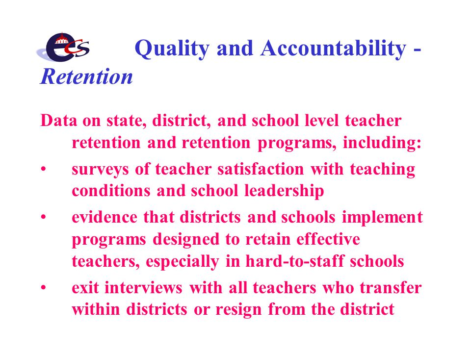 Quality and Accountability - Retention Data on state, district, and school level teacher retention and retention programs, including: surveys of teacher satisfaction with teaching conditions and school leadership evidence that districts and schools implement programs designed to retain effective teachers, especially in hard-to-staff schools exit interviews with all teachers who transfer within districts or resign from the district