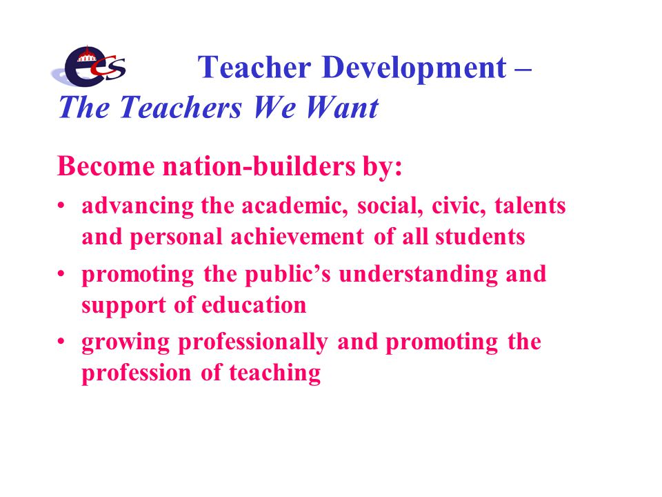Teacher Development – The Teachers We Want Become nation-builders by: advancing the academic, social, civic, talents and personal achievement of all students promoting the public's understanding and support of education growing professionally and promoting the profession of teaching