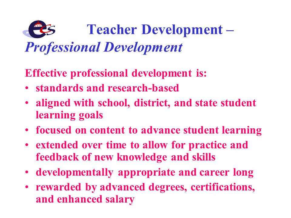 Teacher Development – Professional Development Effective professional development is: standards and research-based aligned with school, district, and state student learning goals focused on content to advance student learning extended over time to allow for practice and feedback of new knowledge and skills developmentally appropriate and career long rewarded by advanced degrees, certifications, and enhanced salary