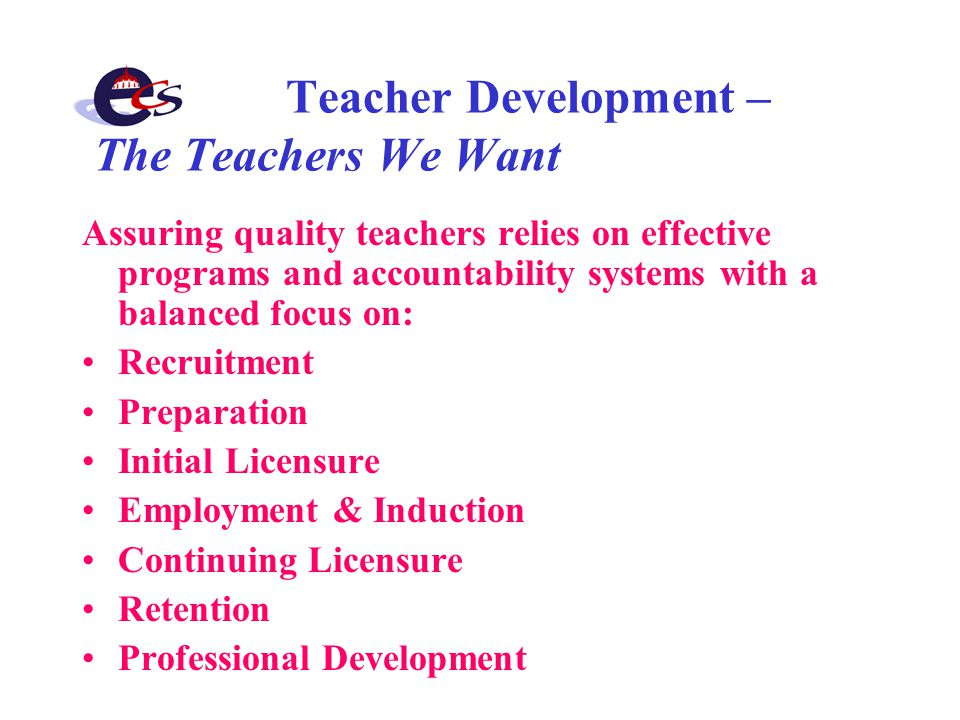 Teacher Development – The Teachers We Want Assuring quality teachers relies on effective programs and accountability systems with a balanced focus on: Recruitment Preparation Initial Licensure Employment & Induction Continuing Licensure Retention Professional Development