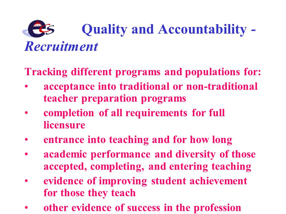 Quality and Accountability - Recruitment Tracking different programs and populations for: acceptance into traditional or non-traditional teacher preparation programs completion of all requirements for full licensure entrance into teaching and for how long academic performance and diversity of those accepted, completing, and entering teaching evidence of improving student achievement for those they teach other evidence of success in the profession