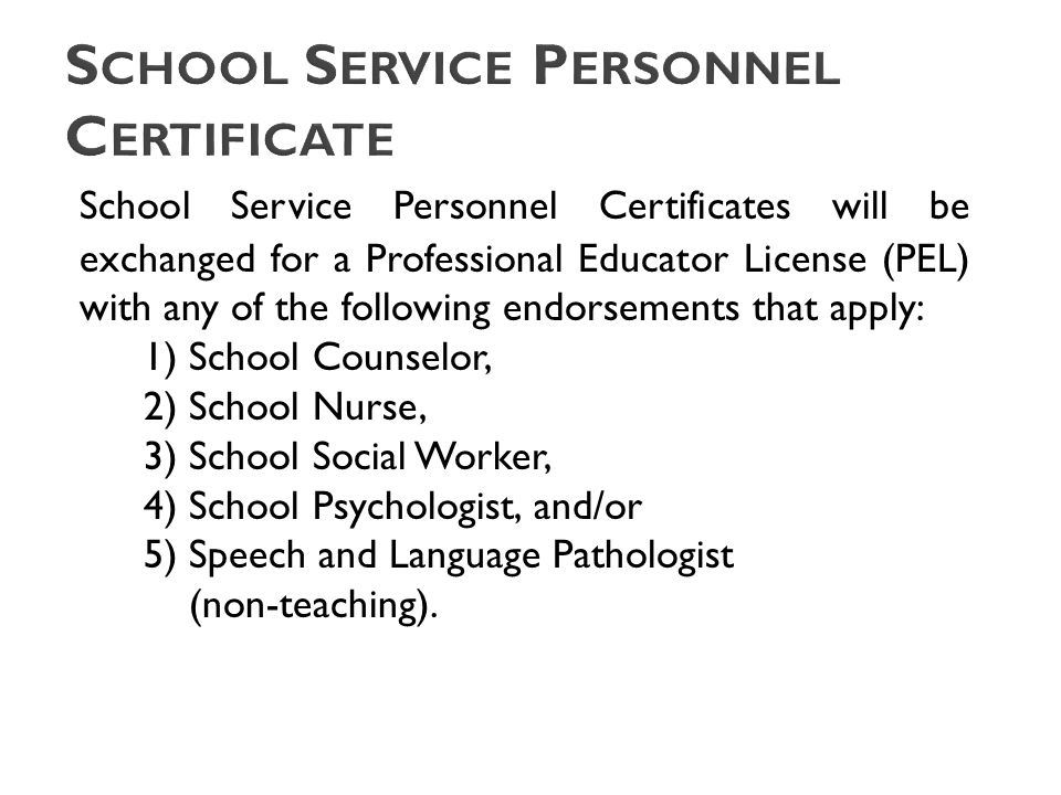 School Service Personnel Certificates will be exchanged for a Professional Educator License (PEL) with any of the following endorsements that apply: 1) School Counselor, 2) School Nurse, 3) School Social Worker, 4) School Psychologist, and/or 5) Speech and Language Pathologist (non-teaching).
