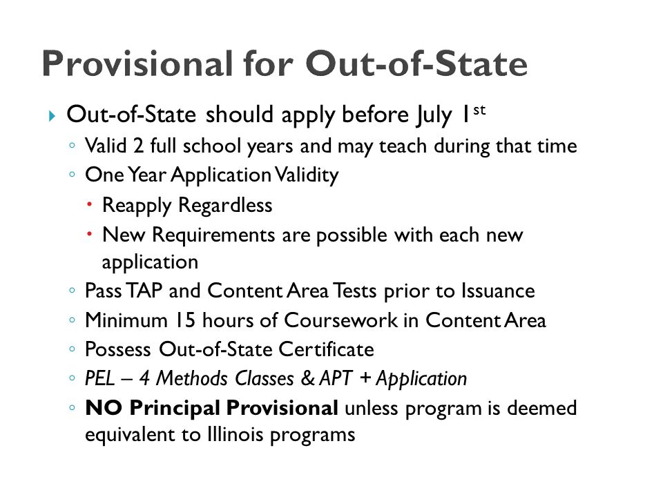 Out-of-State should apply before July 1 st ◦ Valid 2 full school years and may teach during that time ◦ One Year Application Validity  Reapply Regardless  New Requirements are possible with each new application ◦ Pass TAP and Content Area Tests prior to Issuance ◦ Minimum 15 hours of Coursework in Content Area ◦ Possess Out-of-State Certificate ◦ PEL – 4 Methods Classes & APT + Application ◦ NO Principal Provisional unless program is deemed equivalent to Illinois programs