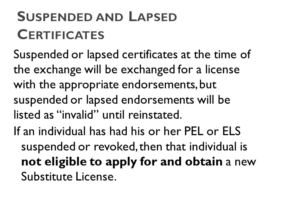 Suspended or lapsed certificates at the time of the exchange will be exchanged for a license with the appropriate endorsements, but suspended or lapsed endorsements will be listed as invalid until reinstated.