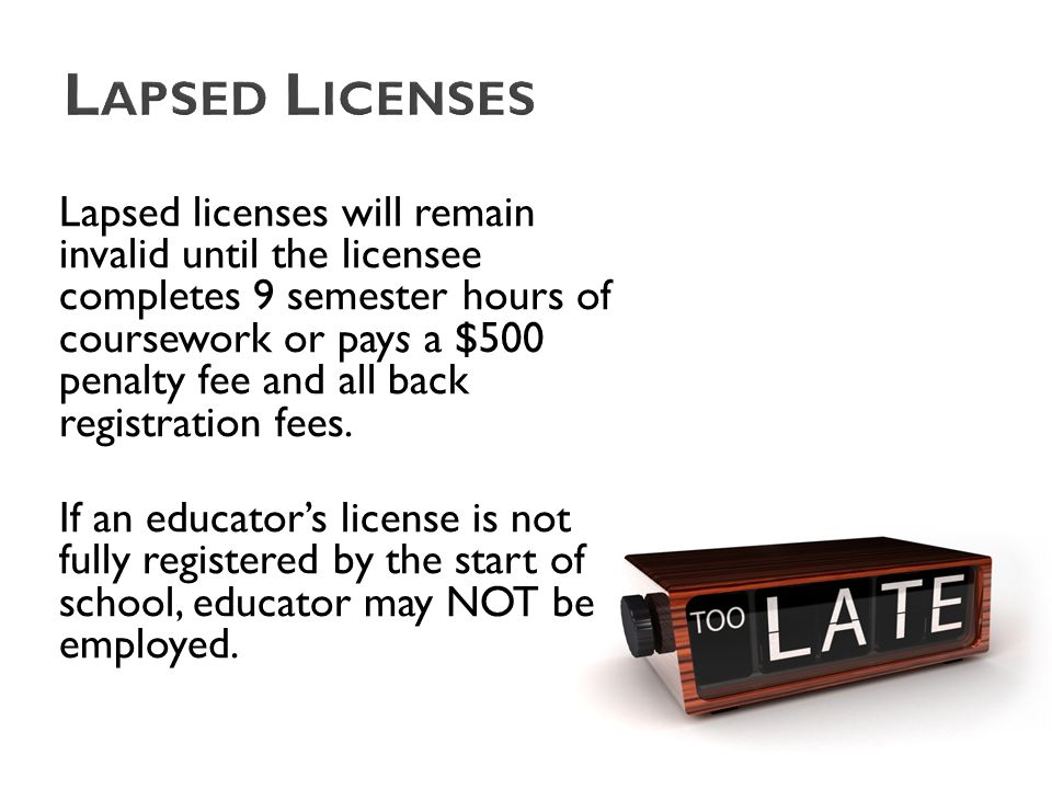 Lapsed licenses will remain invalid until the licensee completes 9 semester hours of coursework or pays a $500 penalty fee and all back registration fees.
