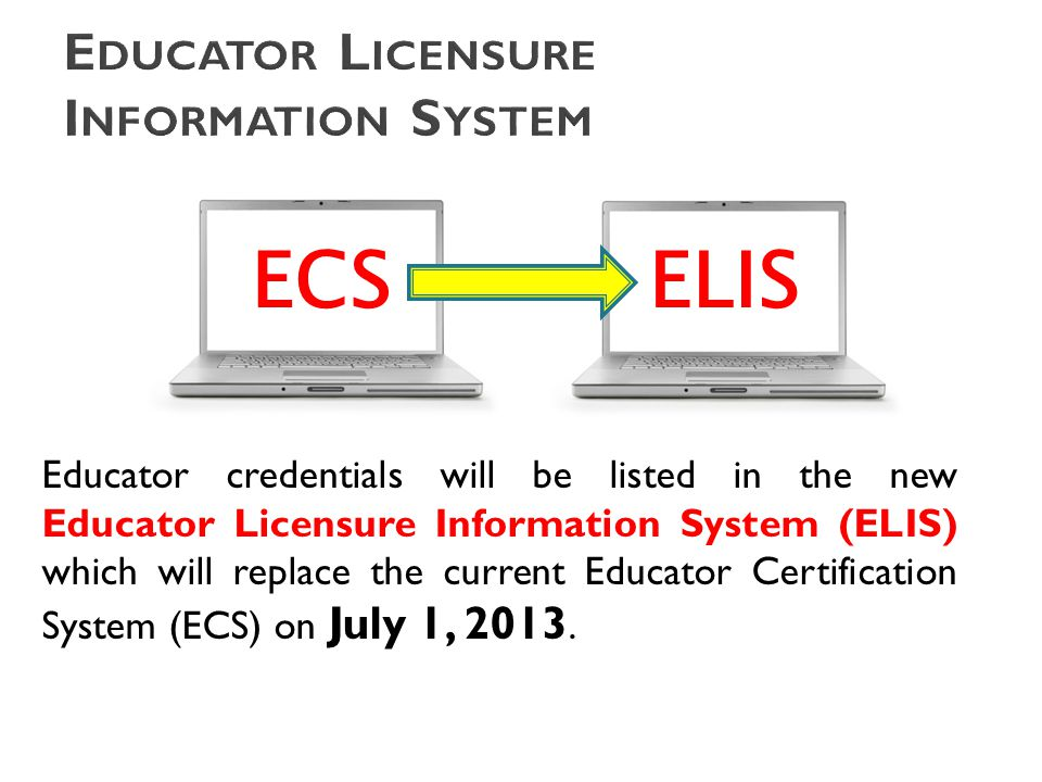 Educator credentials will be listed in the new Educator Licensure Information System (ELIS) which will replace the current Educator Certification System (ECS) on July 1, 2013.